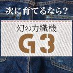 次に育てるなら?幻の力織機「G3」で織られたセルビッチデニムでしょう!動画あり